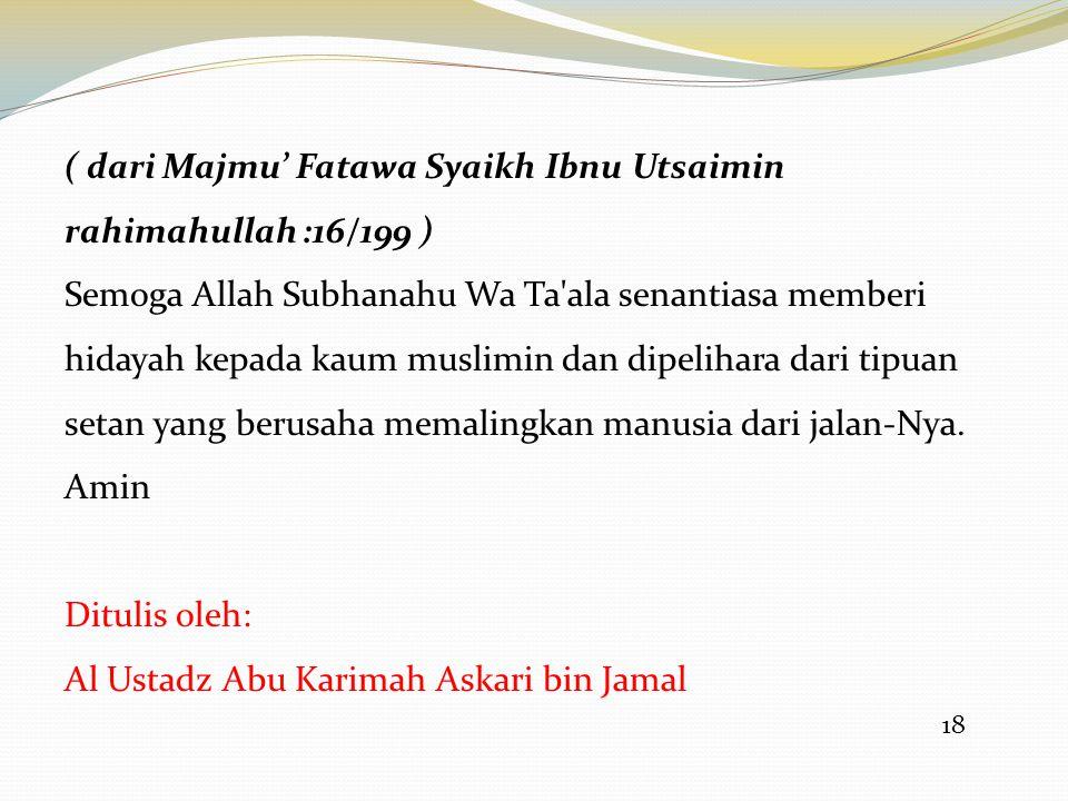 ( dari Majmu' Fatawa Syaikh Ibnu Utsaimin rahimahullah :16/199 )