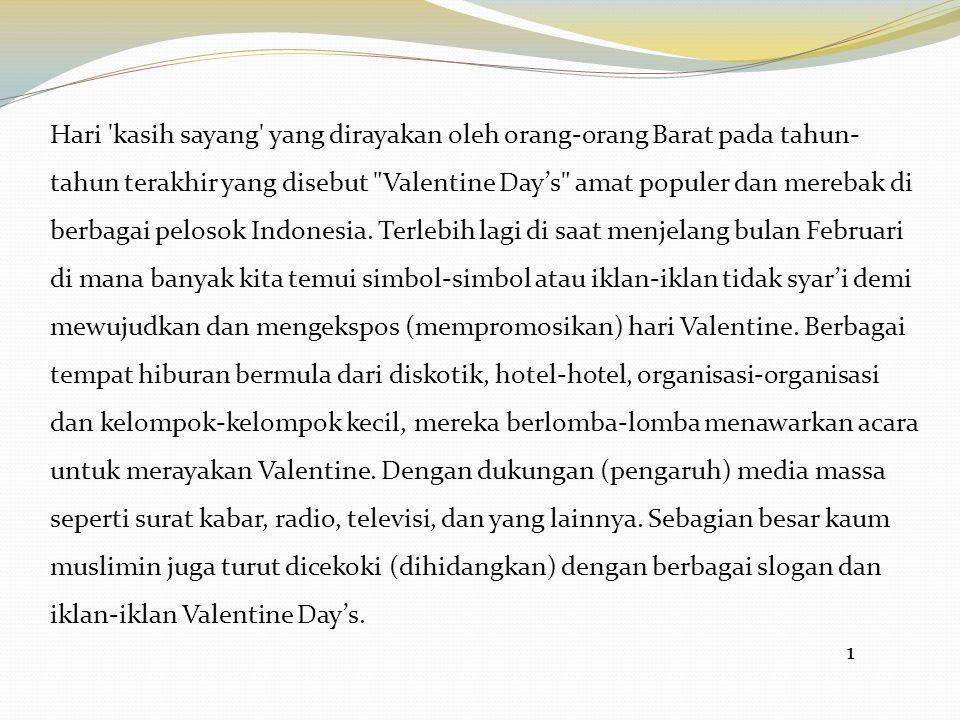 Hari kasih sayang yang dirayakan oleh orang-orang Barat pada tahun-tahun terakhir yang disebut Valentine Day's amat populer dan merebak di berbagai pelosok Indonesia. Terlebih lagi di saat menjelang bulan Februari di mana banyak kita temui simbol-simbol atau iklan-iklan tidak syar'i demi mewujudkan dan mengekspos (mempromosikan) hari Valentine. Berbagai tempat hiburan bermula dari diskotik, hotel-hotel, organisasi-organisasi dan kelompok-kelompok kecil, mereka berlomba-lomba menawarkan acara untuk merayakan Valentine. Dengan dukungan (pengaruh) media massa seperti surat kabar, radio, televisi, dan yang lainnya. Sebagian besar kaum muslimin juga turut dicekoki (dihidangkan) dengan berbagai slogan dan iklan-iklan Valentine Day's.