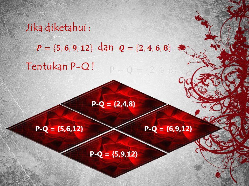 Jika diketahui : dan Tentukan P-Q ! P-Q = {2,4,8} P-Q = {5,6,12}