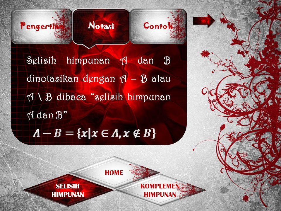 Pengertian Notasi. Contoh. Selisih himpunan A dan B dinotasikan dengan A – B atau A \ B dibaca selisih himpunan A dan B