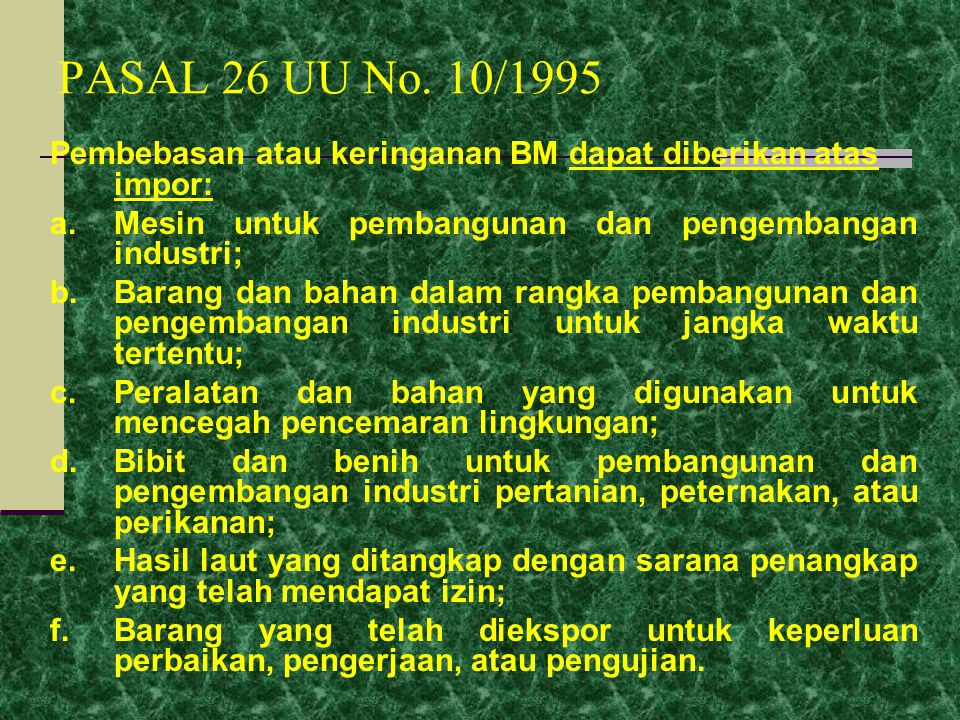 PASAL 26 UU No. 10/1995 Pembebasan atau keringanan BM dapat diberikan atas impor: a. Mesin untuk pembangunan dan pengembangan industri;