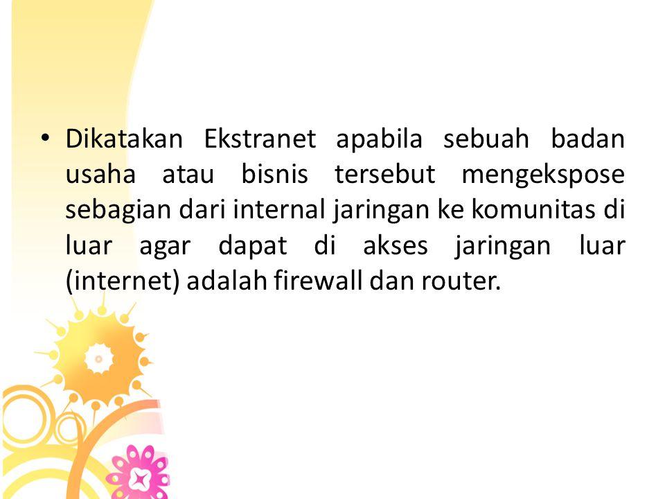 Dikatakan Ekstranet apabila sebuah badan usaha atau bisnis tersebut mengekspose sebagian dari internal jaringan ke komunitas di luar agar dapat di akses jaringan luar (internet) adalah firewall dan router.