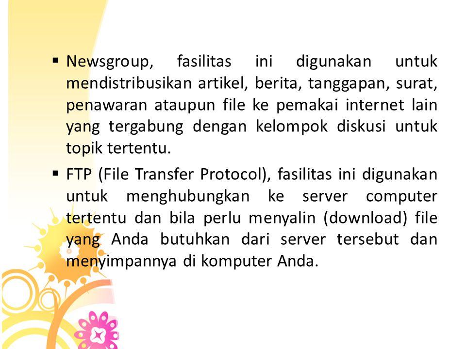 Newsgroup, fasilitas ini digunakan untuk mendistribusikan artikel, berita, tanggapan, surat, penawaran ataupun file ke pemakai internet lain yang tergabung dengan kelompok diskusi untuk topik tertentu.