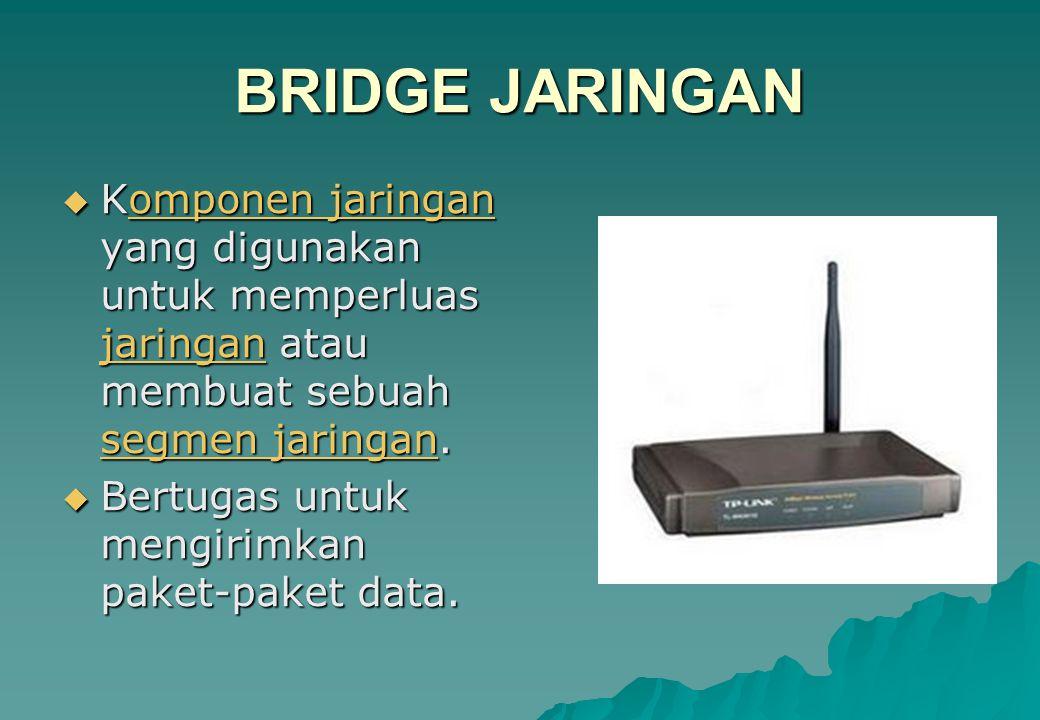 BRIDGE JARINGAN Komponen jaringan yang digunakan untuk memperluas jaringan atau membuat sebuah segmen jaringan.