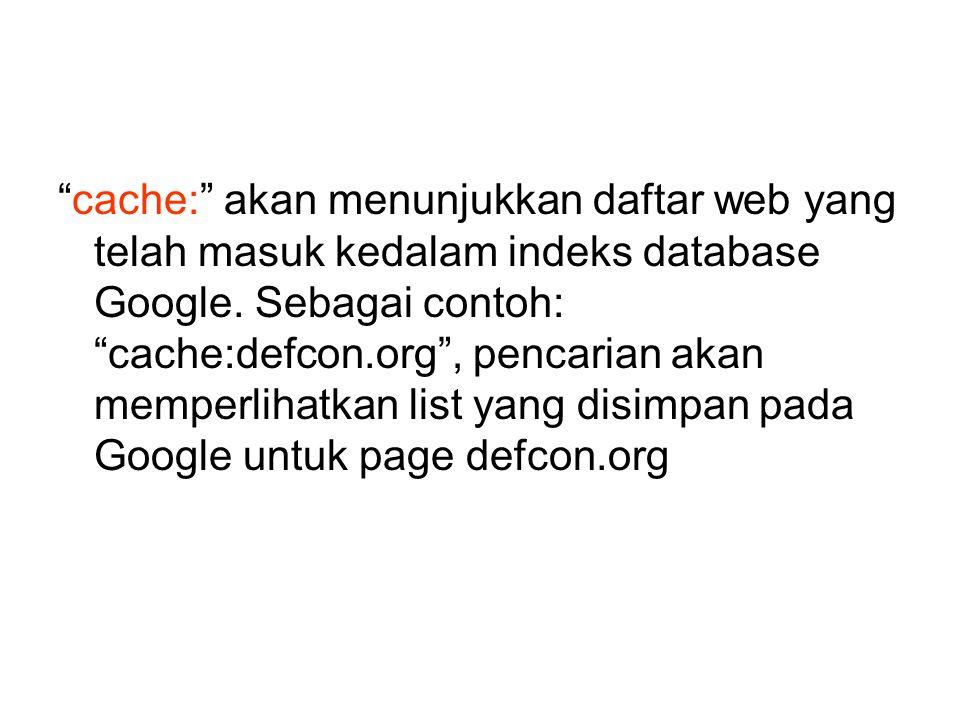 cache: akan menunjukkan daftar web yang telah masuk kedalam indeks database Google.