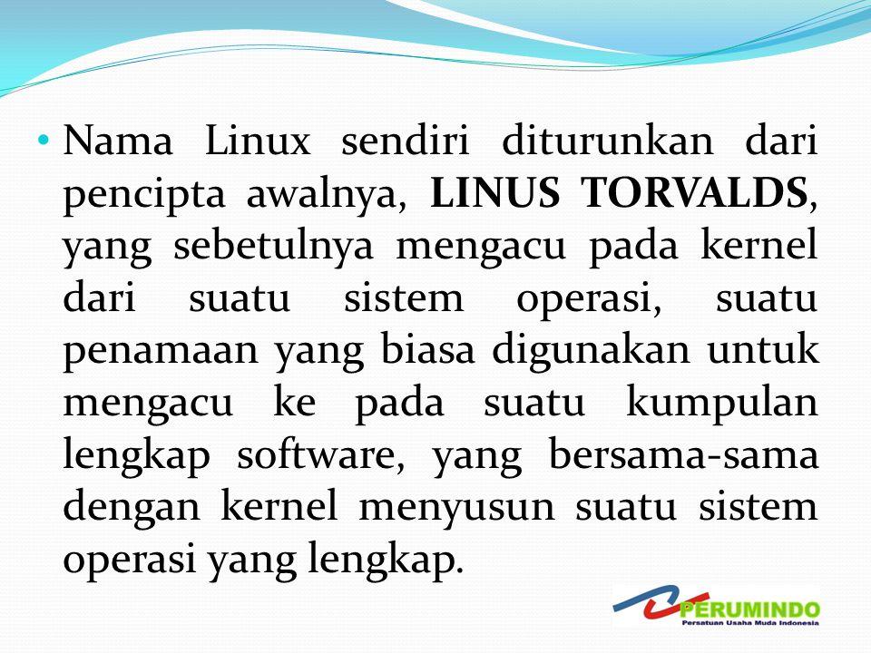 Nama Linux sendiri diturunkan dari pencipta awalnya, LINUS TORVALDS, yang sebetulnya mengacu pada kernel dari suatu sistem operasi, suatu penamaan yang biasa digunakan untuk mengacu ke pada suatu kumpulan lengkap software, yang bersama-sama dengan kernel menyusun suatu sistem operasi yang lengkap.