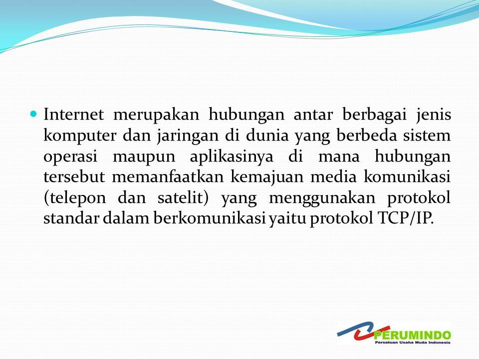 Internet merupakan hubungan antar berbagai jenis komputer dan jaringan di dunia yang berbeda sistem operasi maupun aplikasinya di mana hubungan tersebut memanfaatkan kemajuan media komunikasi (telepon dan satelit) yang menggunakan protokol standar dalam berkomunikasi yaitu protokol TCP/IP.