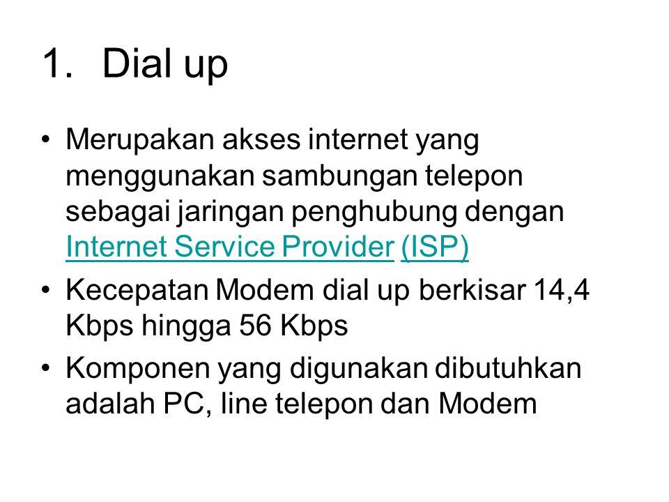 Dial up Merupakan akses internet yang menggunakan sambungan telepon sebagai jaringan penghubung dengan Internet Service Provider (ISP)
