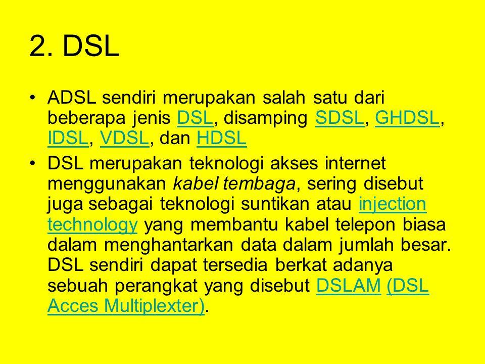 2. DSL ADSL sendiri merupakan salah satu dari beberapa jenis DSL, disamping SDSL, GHDSL, IDSL, VDSL, dan HDSL.