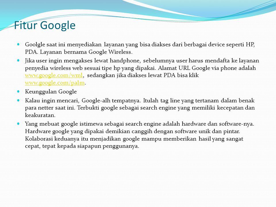 Fitur Google Goolgle saat ini menyediakan layanan yang bisa diakses dari berbagai device seperti HP, PDA. Layanan bernama Google Wireless.