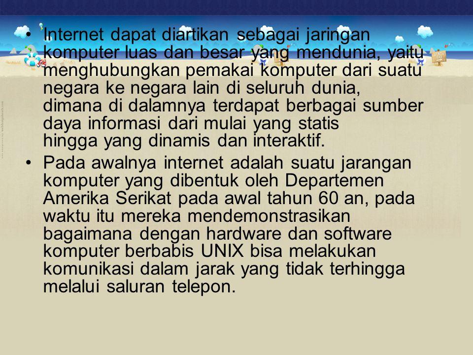 Internet dapat diartikan sebagai jaringan komputer luas dan besar yang mendunia, yaitu menghubungkan pemakai komputer dari suatu negara ke negara lain di seluruh dunia, dimana di dalamnya terdapat berbagai sumber daya informasi dari mulai yang statis hingga yang dinamis dan interaktif.