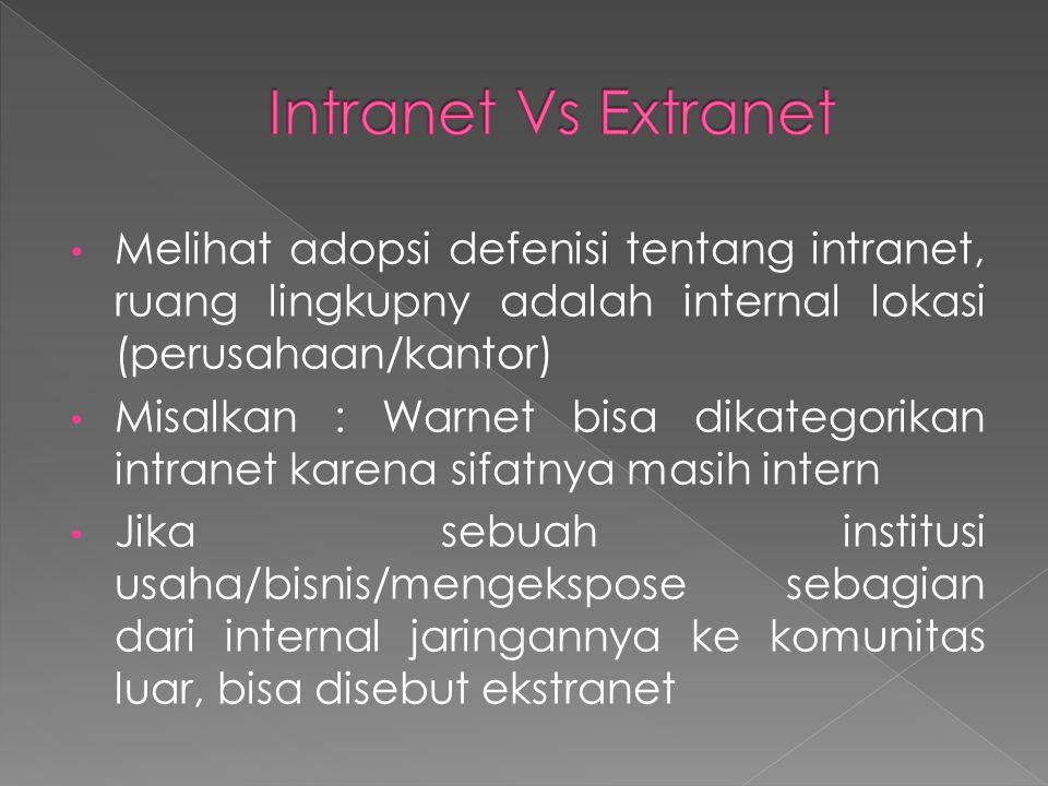 Intranet Vs Extranet Melihat adopsi defenisi tentang intranet, ruang lingkupny adalah internal lokasi (perusahaan/kantor)