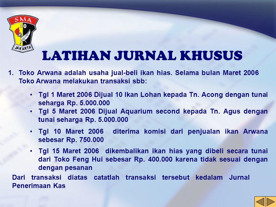LATIHAN JURNAL KHUSUS Toko Arwana adalah usaha jual-beli ikan hias. Selama bulan Maret 2006 Toko Arwana melakukan transaksi sbb: