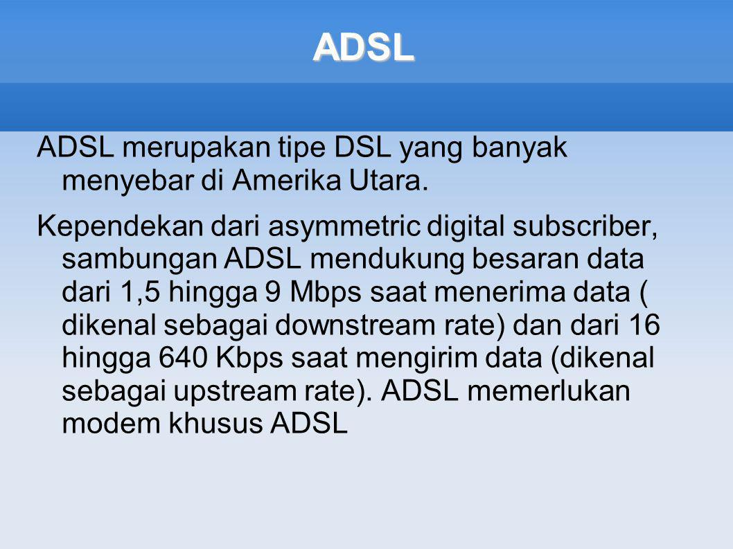 ADSL ADSL merupakan tipe DSL yang banyak menyebar di Amerika Utara.