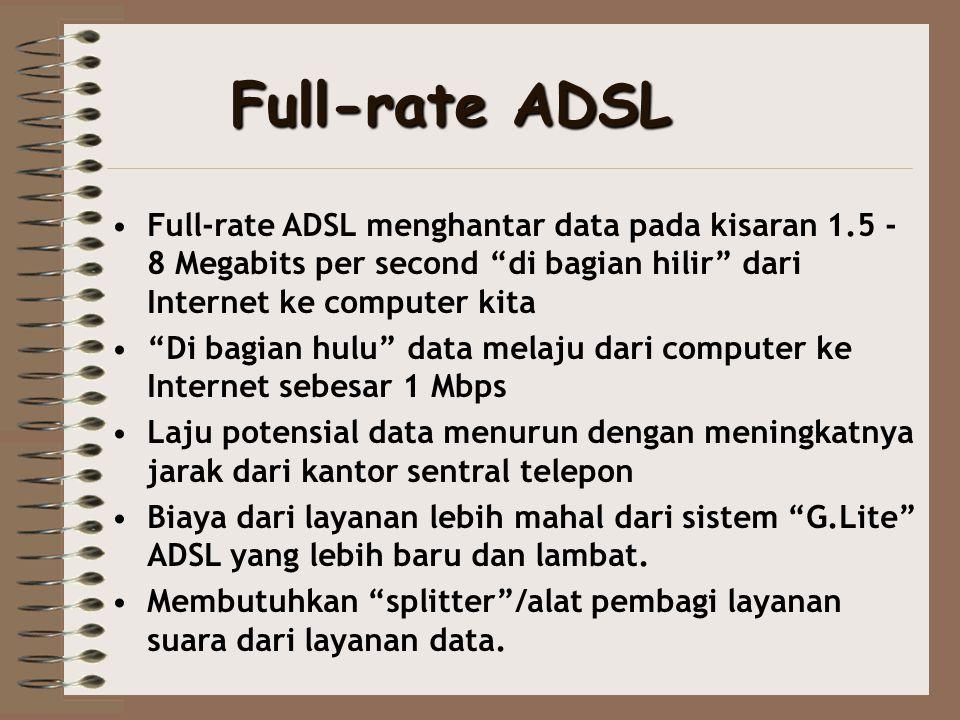 Full-rate ADSL Full-rate ADSL menghantar data pada kisaran 1.5 - 8 Megabits per second di bagian hilir dari Internet ke computer kita.