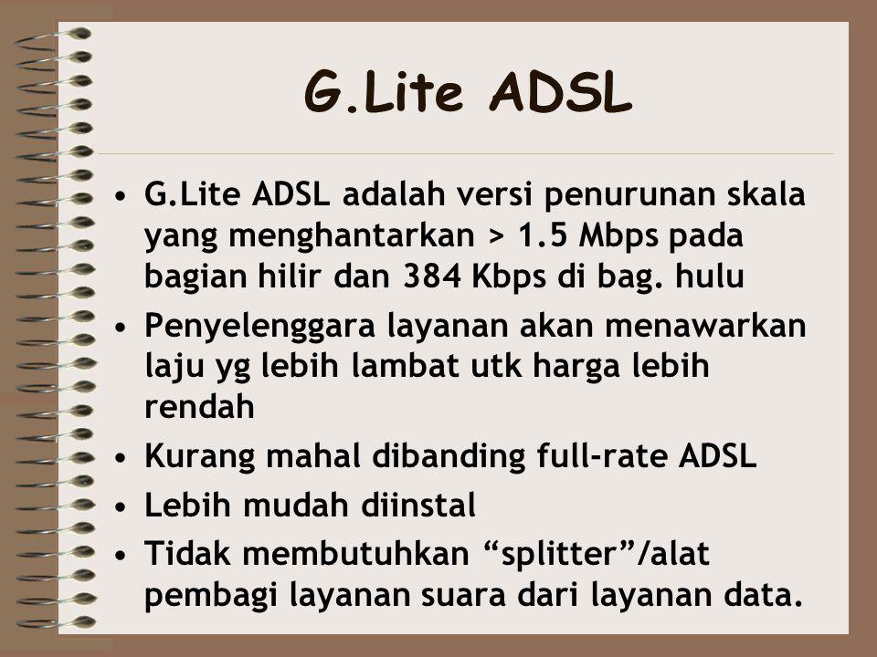 G.Lite ADSL G.Lite ADSL adalah versi penurunan skala yang menghantarkan > 1.5 Mbps pada bagian hilir dan 384 Kbps di bag. hulu.