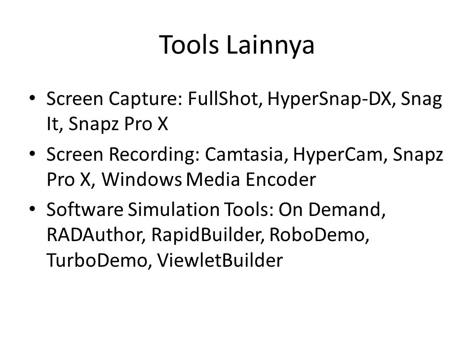 Tools Lainnya Screen Capture: FullShot, HyperSnap-DX, Snag It, Snapz Pro X. Screen Recording: Camtasia, HyperCam, Snapz Pro X, Windows Media Encoder.