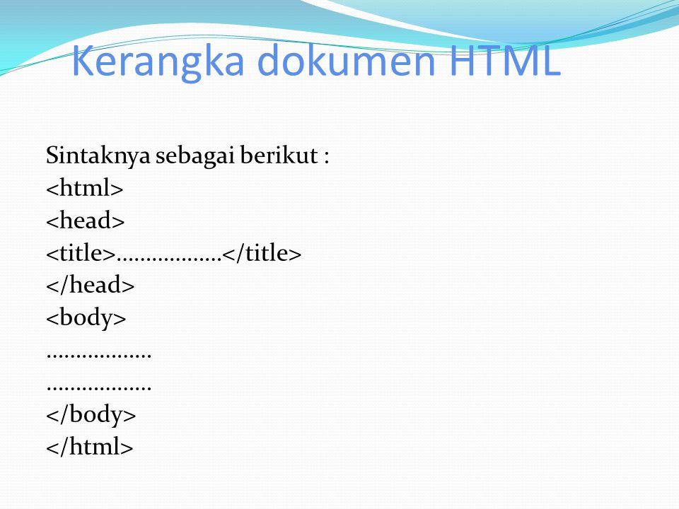 Kerangka dokumen HTML Sintaknya sebagai berikut : <html> <head> <title>………………</title> </head> <body> ……………… </body> </html>