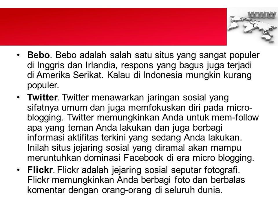Bebo. Bebo adalah salah satu situs yang sangat populer di Inggris dan Irlandia, respons yang bagus juga terjadi di Amerika Serikat. Kalau di Indonesia mungkin kurang populer.