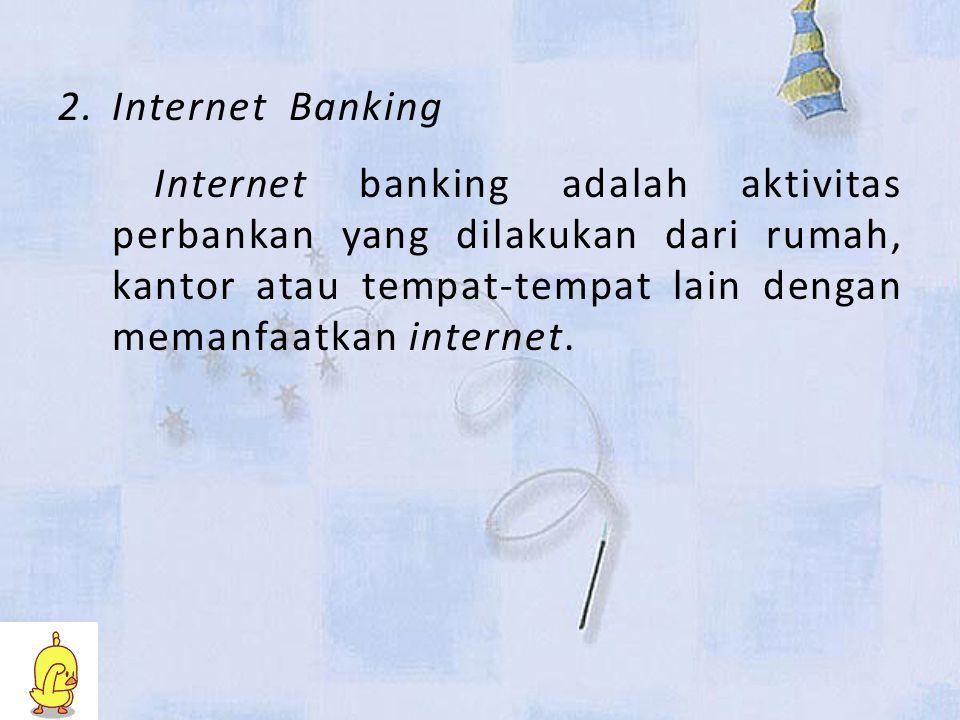 Internet Banking Internet banking adalah aktivitas perbankan yang dilakukan dari rumah, kantor atau tempat-tempat lain dengan memanfaatkan internet.