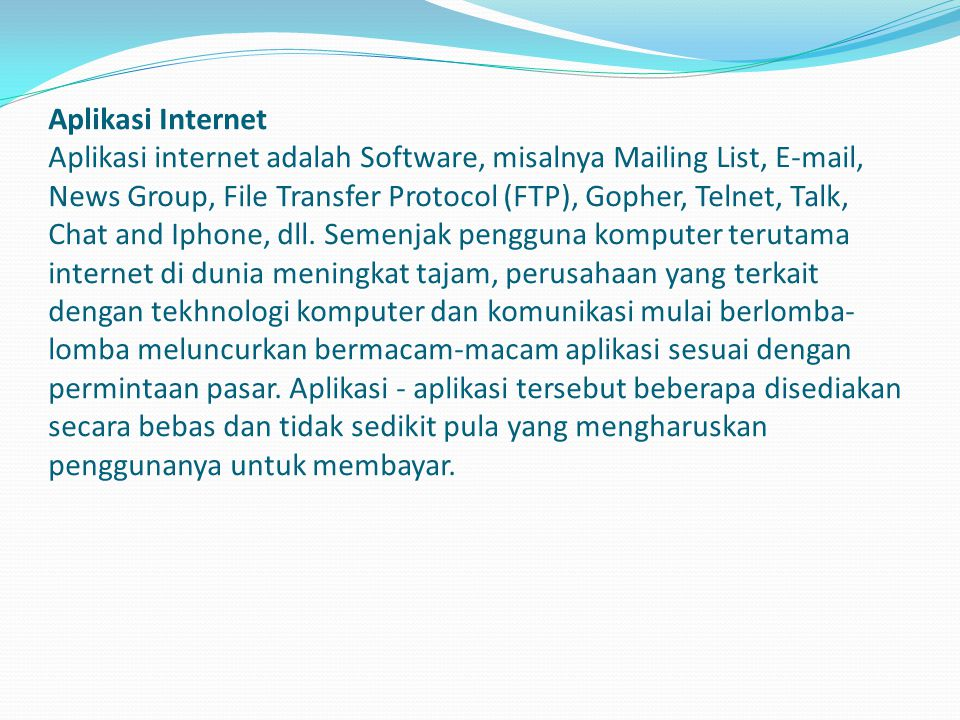 Aplikasi Internet Aplikasi internet adalah Software, misalnya Mailing List, E-mail, News Group, File Transfer Protocol (FTP), Gopher, Telnet, Talk, Chat and Iphone, dll.