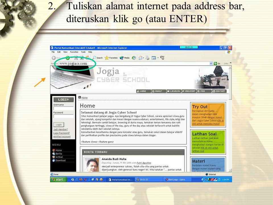 Tuliskan alamat internet pada address bar, diteruskan klik go (atau ENTER)