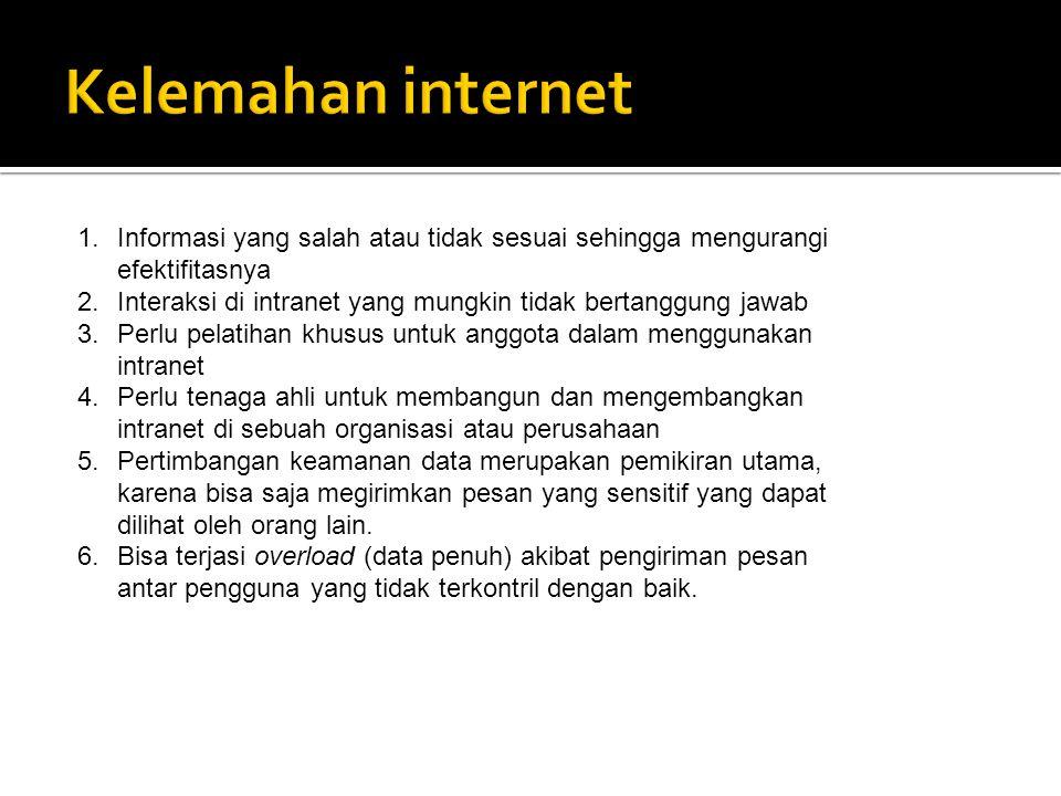 Kelemahan internet Informasi yang salah atau tidak sesuai sehingga mengurangi efektifitasnya.
