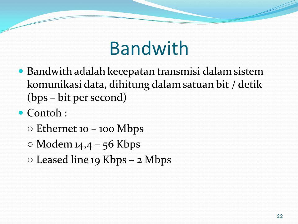 Bandwith Bandwith adalah kecepatan transmisi dalam sistem komunikasi data, dihitung dalam satuan bit / detik (bps – bit per second)