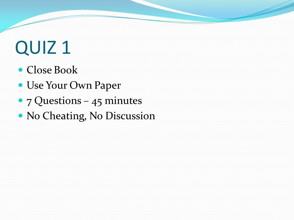 QUIZ 1 Close Book Use Your Own Paper 7 Questions – 45 minutes