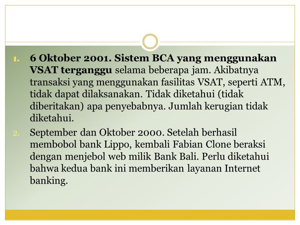 6 Oktober 2001. Sistem BCA yang menggunakan VSAT terganggu selama beberapa jam. Akibatnya transaksi yang menggunakan fasilitas VSAT, seperti ATM, tidak dapat dilaksanakan. Tidak diketahui (tidak diberitakan) apa penyebabnya. Jumlah kerugian tidak diketahui.