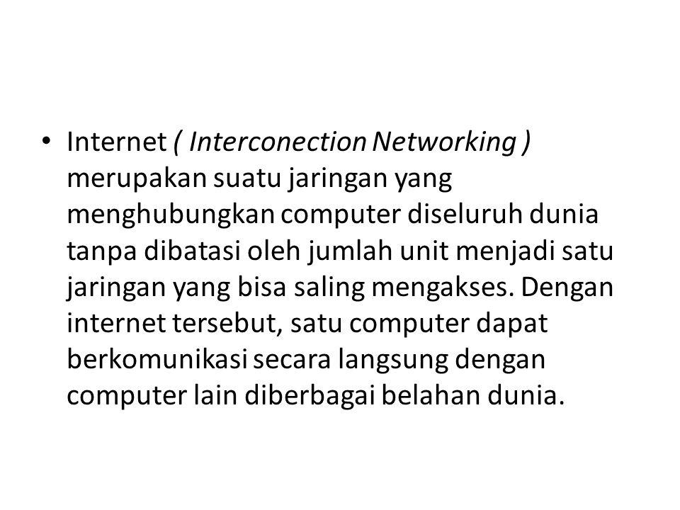 Internet ( Interconection Networking ) merupakan suatu jaringan yang menghubungkan computer diseluruh dunia tanpa dibatasi oleh jumlah unit menjadi satu jaringan yang bisa saling mengakses.