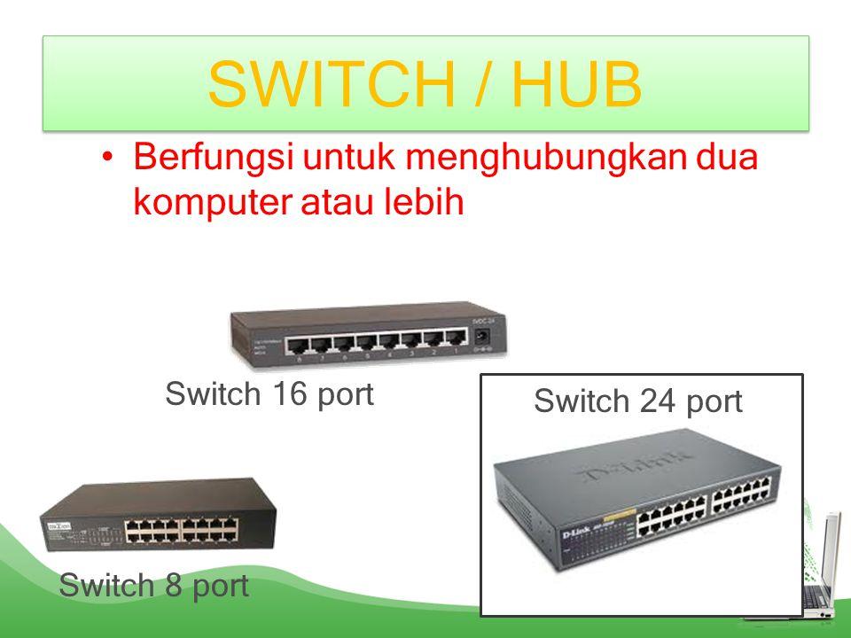 SWITCH / HUB Berfungsi untuk menghubungkan dua komputer atau lebih