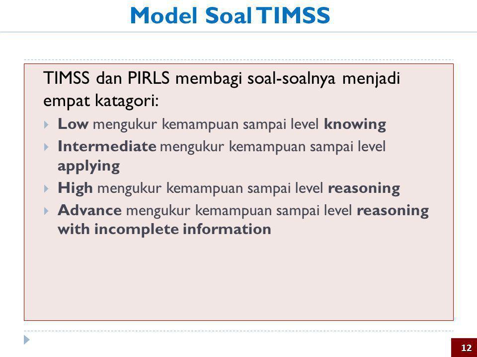 Model Soal TIMSS TIMSS dan PIRLS membagi soal-soalnya menjadi empat katagori: Low mengukur kemampuan sampai level knowing.