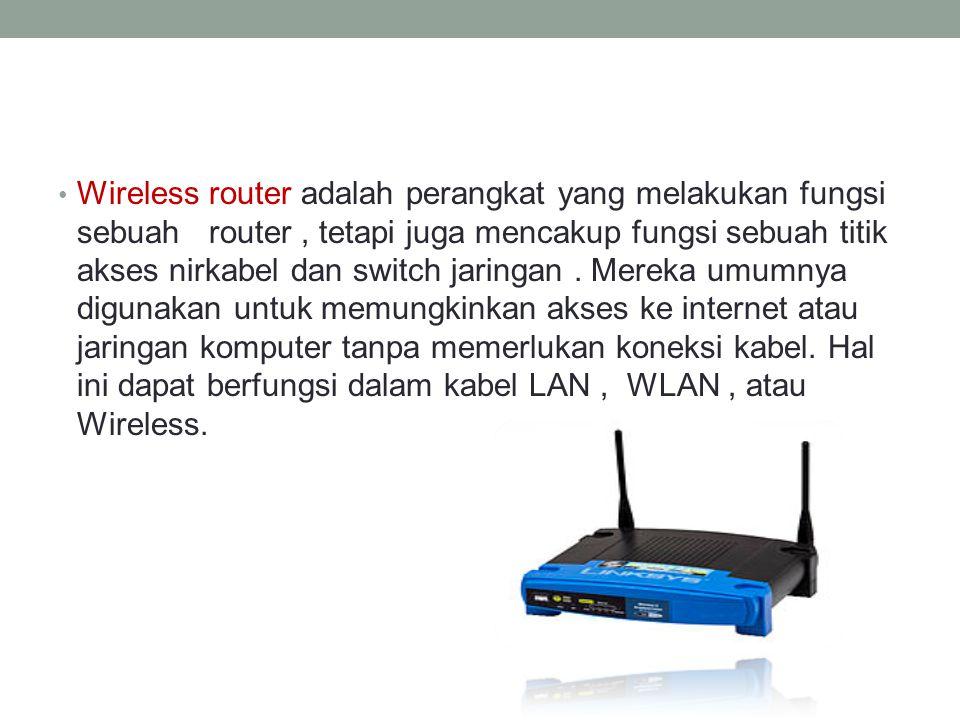 Wireless router adalah perangkat yang melakukan fungsi sebuah router , tetapi juga mencakup fungsi sebuah titik akses nirkabel dan switch jaringan .