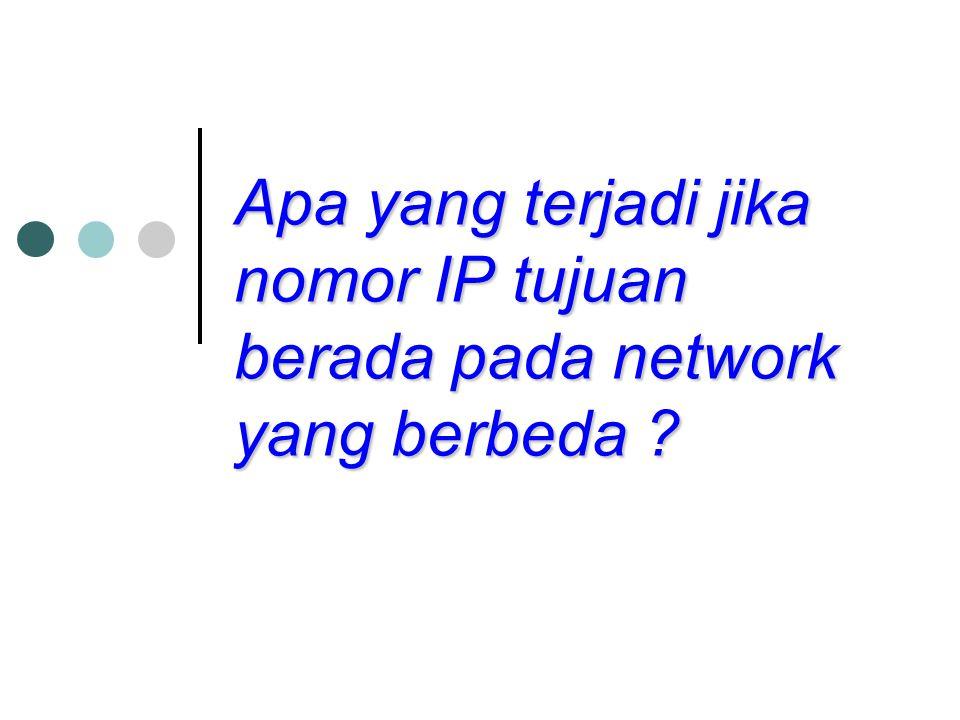 Apa yang terjadi jika nomor IP tujuan berada pada network yang berbeda