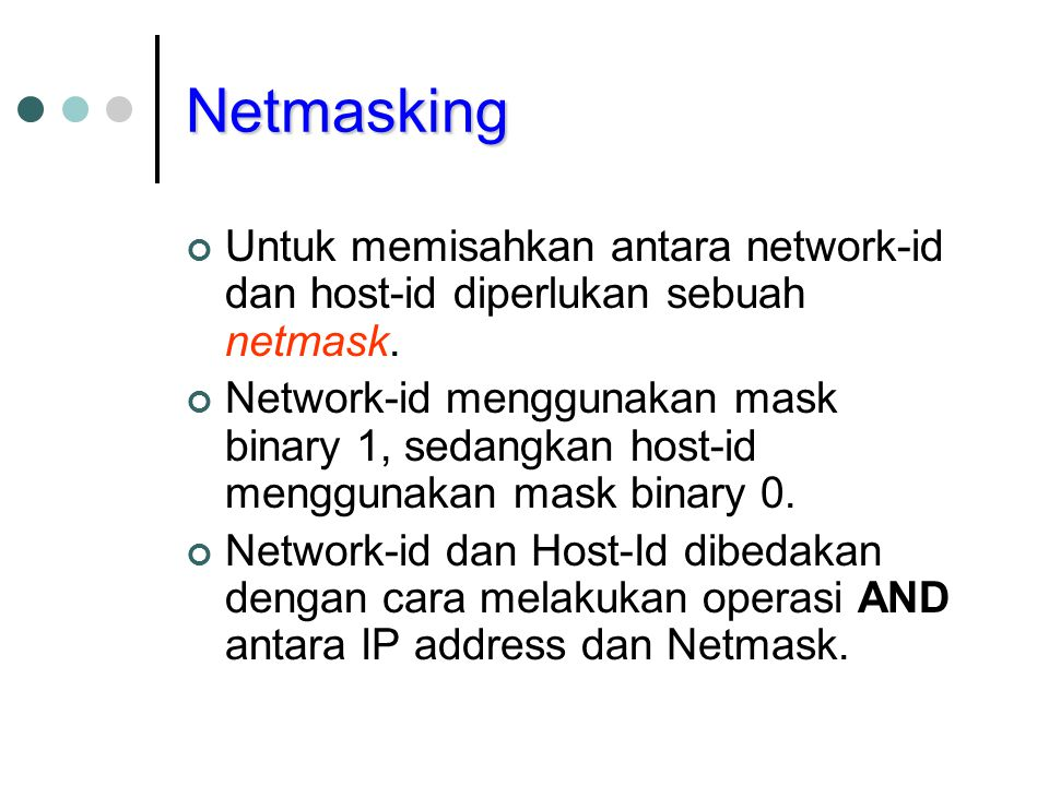 Netmasking Untuk memisahkan antara network-id dan host-id diperlukan sebuah netmask.
