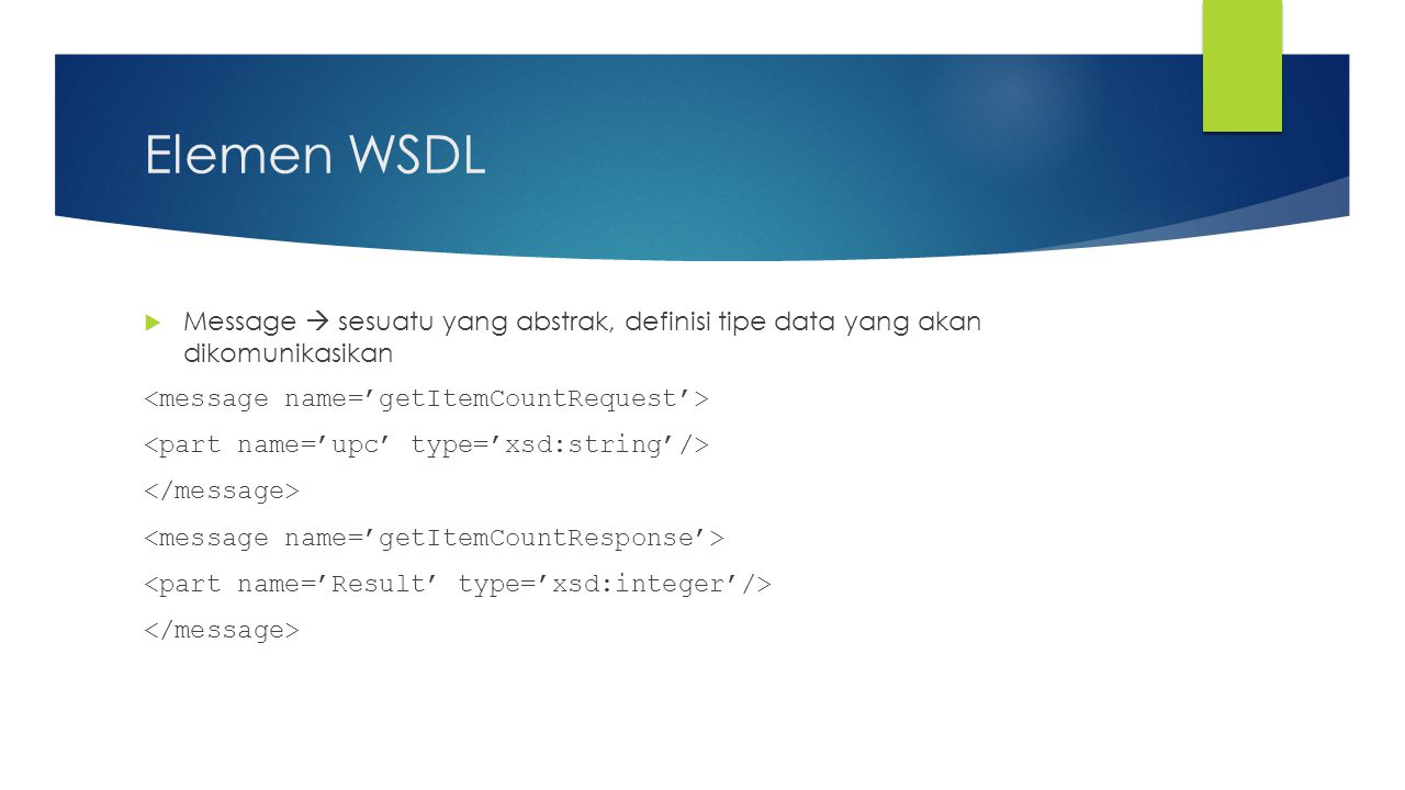 Elemen WSDL Message  sesuatu yang abstrak, definisi tipe data yang akan dikomunikasikan. <message name='getItemCountRequest'>