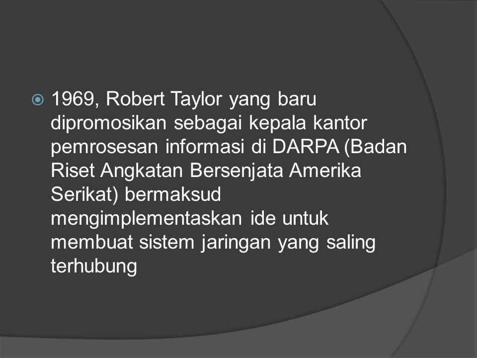 1969, Robert Taylor yang baru dipromosikan sebagai kepala kantor pemrosesan informasi di DARPA (Badan Riset Angkatan Bersenjata Amerika Serikat) bermaksud mengimplementaskan ide untuk membuat sistem jaringan yang saling terhubung