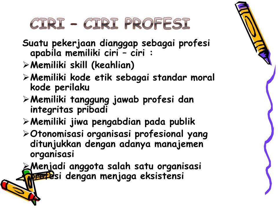 Ciri – ciri profesi Suatu pekerjaan dianggap sebagai profesi apabila memiliki ciri – ciri : Memiliki skill (keahlian)