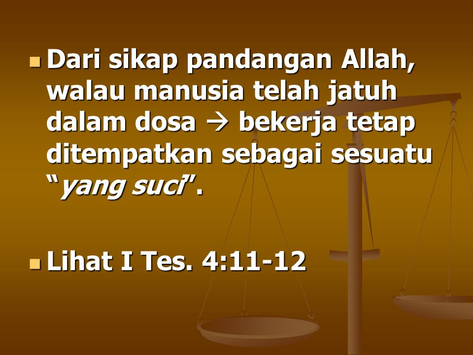 Dari sikap pandangan Allah, walau manusia telah jatuh dalam dosa  bekerja tetap ditempatkan sebagai sesuatu yang suci .