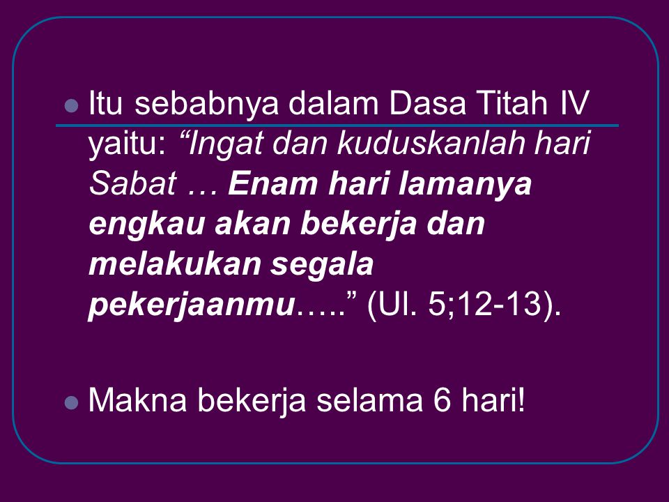 Itu sebabnya dalam Dasa Titah IV yaitu: Ingat dan kuduskanlah hari Sabat … Enam hari lamanya engkau akan bekerja dan melakukan segala pekerjaanmu….. (Ul. 5;12-13).