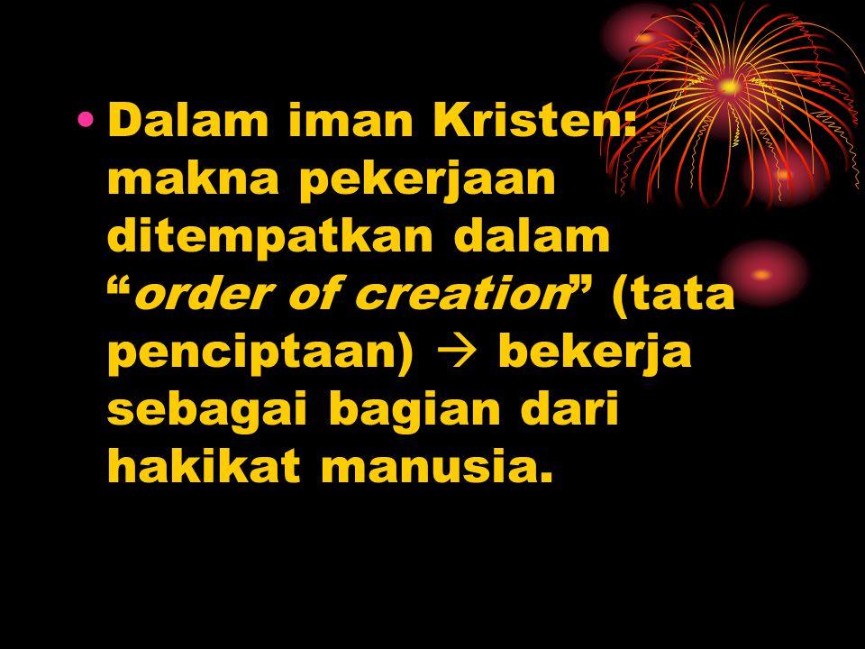 Dalam iman Kristen: makna pekerjaan ditempatkan dalam order of creation (tata penciptaan)  bekerja sebagai bagian dari hakikat manusia.