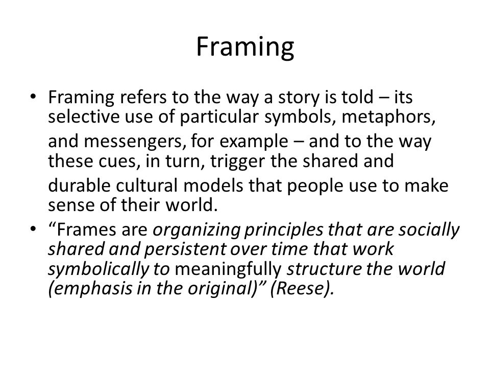 Framing Framing refers to the way a story is told – its selective use of particular symbols, metaphors,
