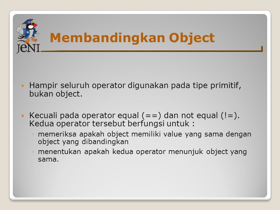 Membandingkan Object Hampir seluruh operator digunakan pada tipe primitif, bukan object.