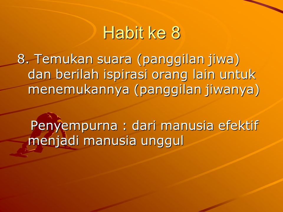 Habit ke 8 8. Temukan suara (panggilan jiwa) dan berilah ispirasi orang lain untuk menemukannya (panggilan jiwanya)