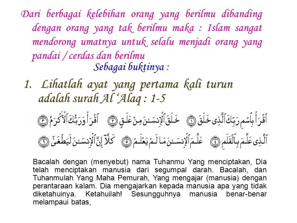 Lihatlah ayat yang pertama kali turun adalah surah Al 'Alaq : 1-5