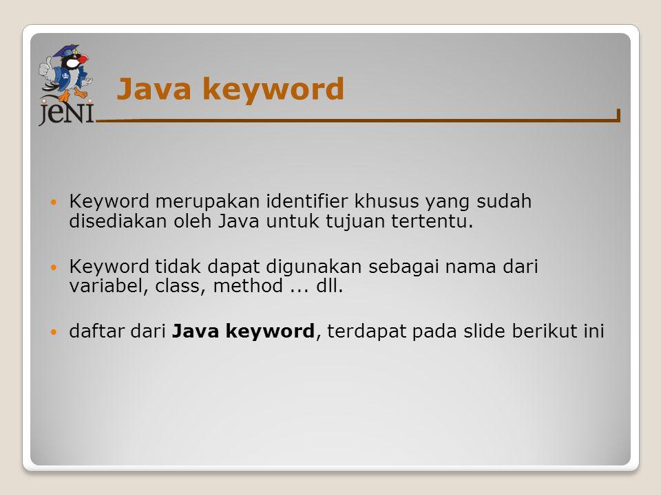 Java keyword Keyword merupakan identifier khusus yang sudah disediakan oleh Java untuk tujuan tertentu.