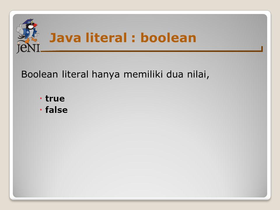 Java literal : boolean Boolean literal hanya memiliki dua nilai, true
