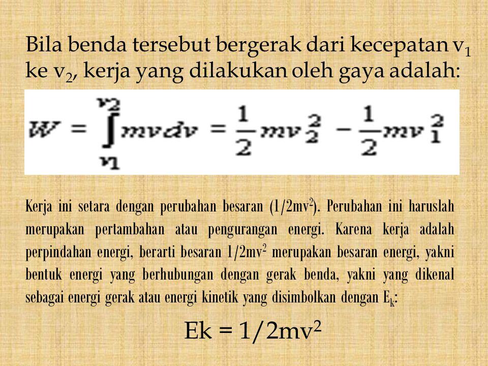 Bila benda tersebut bergerak dari kecepatan v1 ke v2, kerja yang dilakukan oleh gaya adalah: