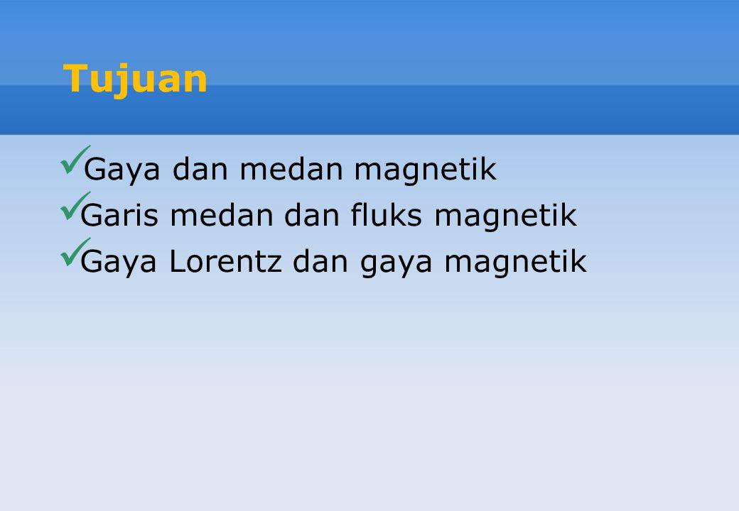Tujuan Gaya dan medan magnetik Garis medan dan fluks magnetik